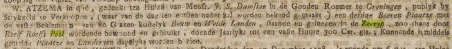 W.ATZEMA in qlté, gedenkt ten Huize van Monsr. J.S.Damstee in de Gouden Roemer te Groningen, publyk by Strykgeld te Verkoopen, (waar van de dag ten eersten nader zal worden bekend gemaakt) een deftige Boeren Plaatze met de vaste Beklemming van 80 Grazen kostelijk Bouw en Weide Landen, staande en geleegen in de Zeeryp, zoo thans door Roelf Roelfs Pool wordende bewoond en gebruikt, doende Jaarlyks tot een vaste Huure 300 Car.gls,; Kunnende inmiddels gemelode Plaatze en Landeryen dagelyks worden bezien. [Groninger Courant 11 December 1778]
