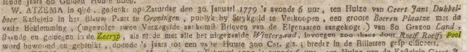 W.ATZEMA in qlté, gedenkt op Zaturdag den 30 Januari 1779 's avonds 6 uur, ten Huize van Geert Jans Dubbelboer Kastelein in het Blauw Paart te Groningen, publyk by Strykgeld te Verkoopen, een groote Boeren Plaatze met de vaste beklemming, (ingevolge twee Verzegelde aankomst Brieven van de Eigenaaren aangekogt.) van 80 Grazen Land, staande en geleegen in de Zeeryp, als mede met alle het uitgezaaide Winterzaad, invoegen zoo thans door Roelf Roelfs Pool word bewoond en gebruikt, doende 's Jaars tot een vaste Huure 300 Car.Gls; breder in de Billetten gespecificeert.